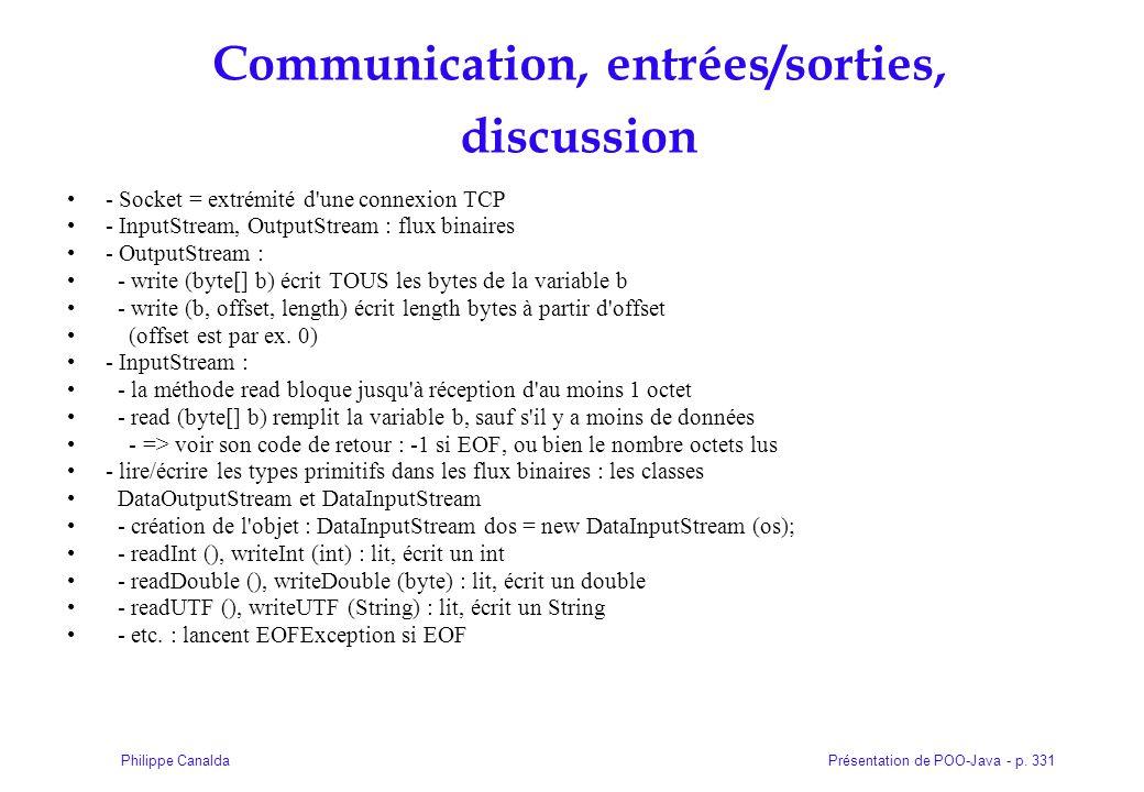 Présentation de POO-Java - p. 331Philippe Canalda Communication, entrées/sorties, discussion - Socket = extrémité d'une connexion TCP - InputStream, O