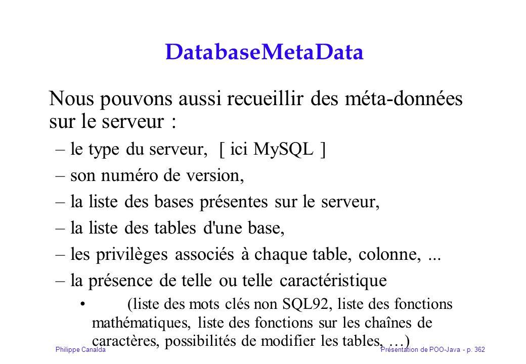 Présentation de POO-Java - p. 362Philippe Canalda DatabaseMetaData Nous pouvons aussi recueillir des méta-données sur le serveur : –le type du serveur