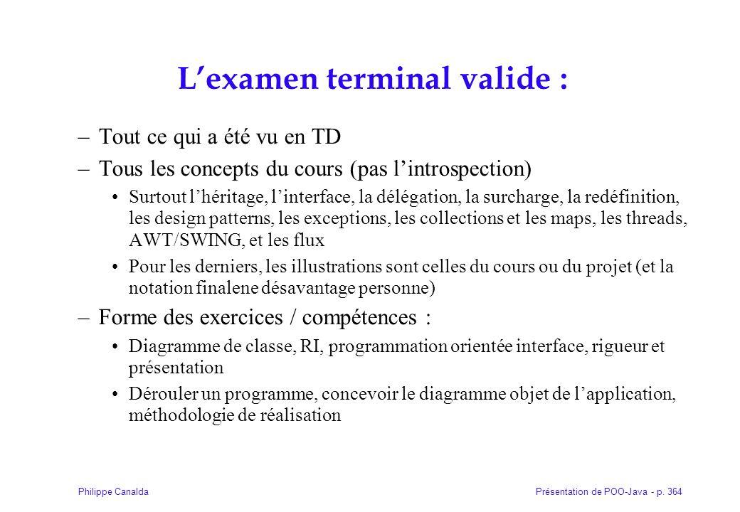 Présentation de POO-Java - p. 364Philippe Canalda L'examen terminal valide : –Tout ce qui a été vu en TD –Tous les concepts du cours (pas l'introspect