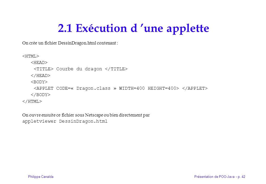 Présentation de POO-Java - p. 42Philippe Canalda 2.1 Exécution d 'une applette On crée un fichier DessinDragon.html contenant : Courbe du dragon On ou