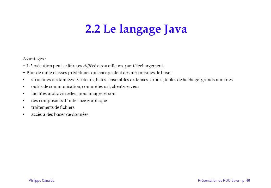 Présentation de POO-Java - p. 46Philippe Canalda 2.2 Le langage Java Avantages : + L 'exécution peut se faire en différé et/ou ailleurs, par télécharg