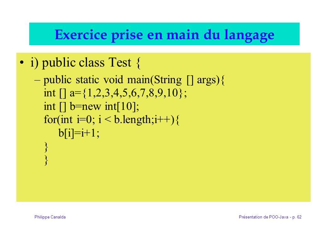 Présentation de POO-Java - p. 62Philippe Canalda Exercice prise en main du langage i) public class Test { –public static void main(String [] args){ in