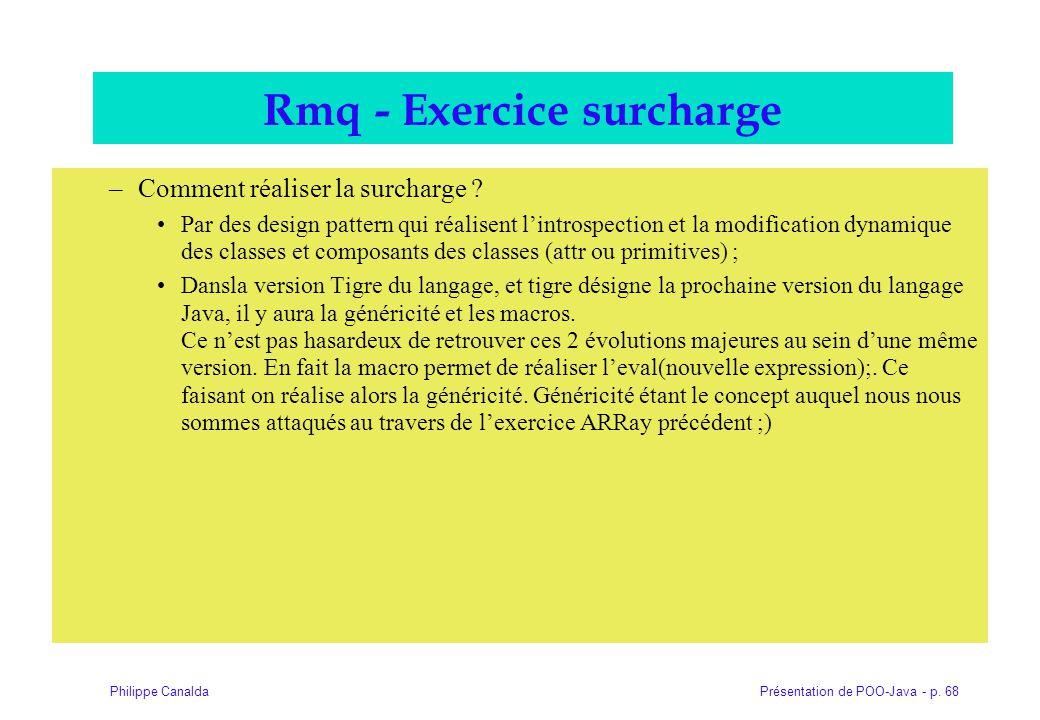 Présentation de POO-Java - p. 68Philippe Canalda Rmq - Exercice surcharge –Comment réaliser la surcharge ? Par des design pattern qui réalisent l'intr