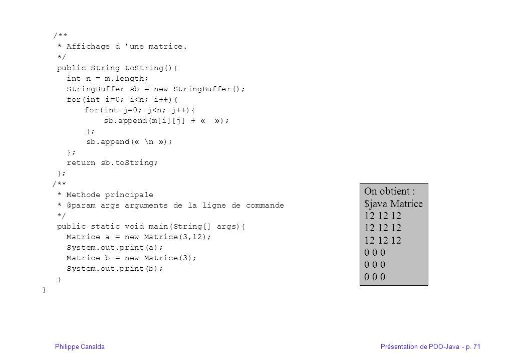 Présentation de POO-Java - p. 71Philippe Canalda /** * Affichage d 'une matrice. */ public String toString(){ int n = m.length; StringBuffer sb = new