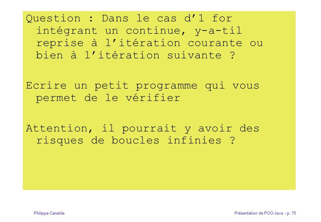 Présentation de POO-Java - p. 75Philippe Canalda Question : Dans le cas d'1 for intégrant un continue, y-a-til reprise à l'itération courante ou bien