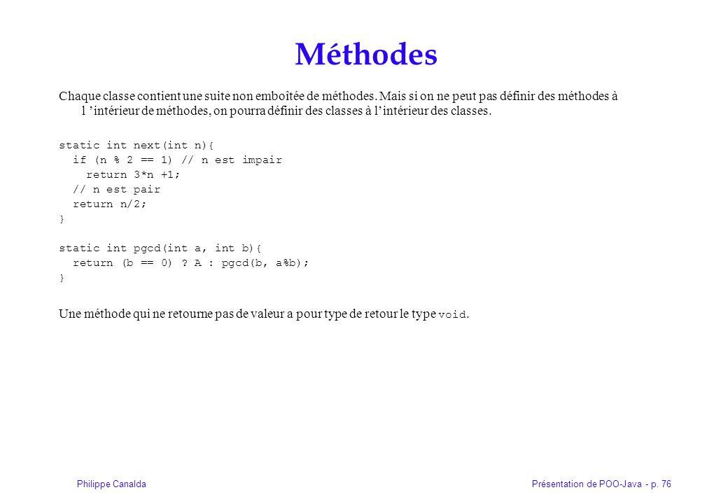 Présentation de POO-Java - p. 76Philippe Canalda Méthodes Chaque classe contient une suite non emboîtée de méthodes. Mais si on ne peut pas définir de