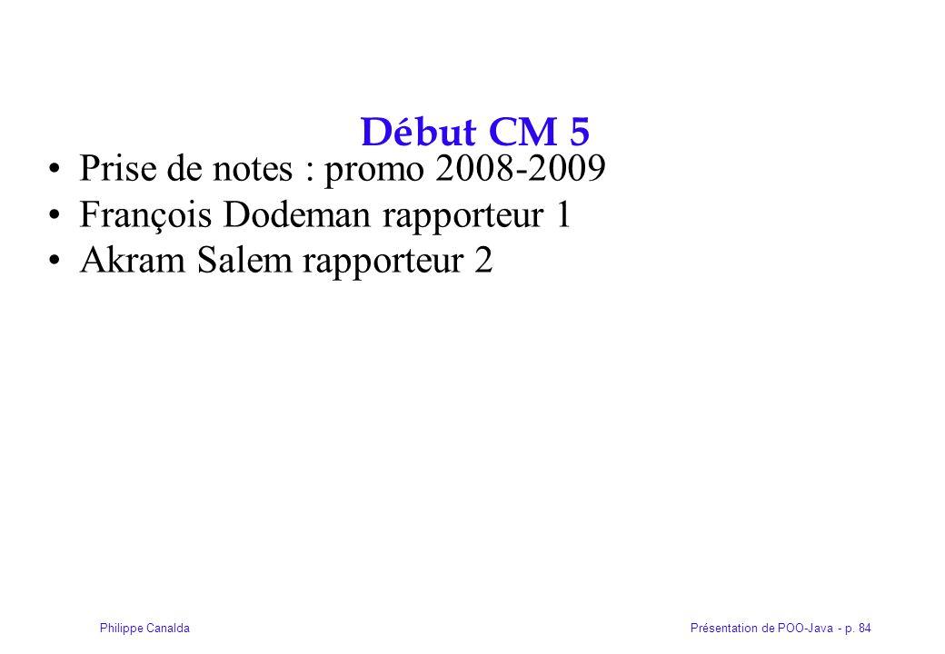 Présentation de POO-Java - p. 84Philippe Canalda Début CM 5 Prise de notes : promo 2008-2009 François Dodeman rapporteur 1 Akram Salem rapporteur 2