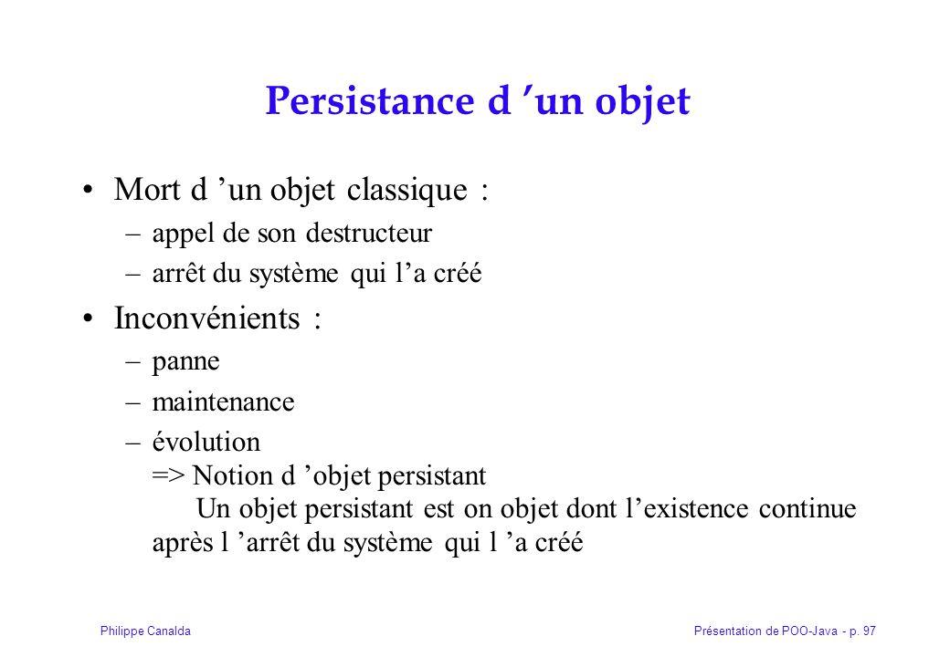 Présentation de POO-Java - p. 97Philippe Canalda Persistance d 'un objet Mort d 'un objet classique : –appel de son destructeur –arrêt du système qui