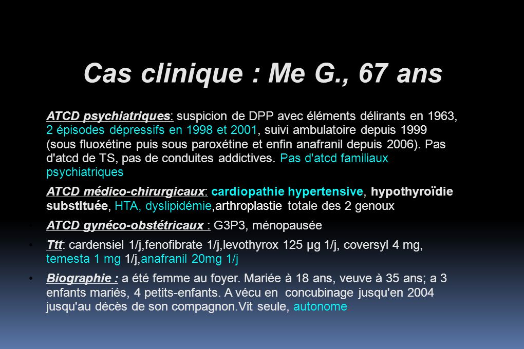 Cas clinique : Me G., 67ans  Discussion diagnostique: 1/ Présentation évocatrice de syndrome confusionnel MAIS : Bilan somatique clinique et paraclinique normal ( TSHus normale, TDM cérébrale sans IPDC normale en particulier), IRMc non réalisée 2/ Virage maniaque sous anafranil .