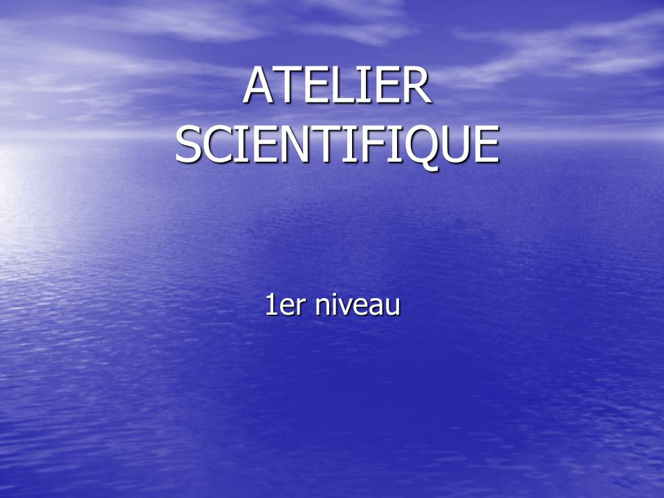 ATELIER SCIENTIFIQUE 1er niveau