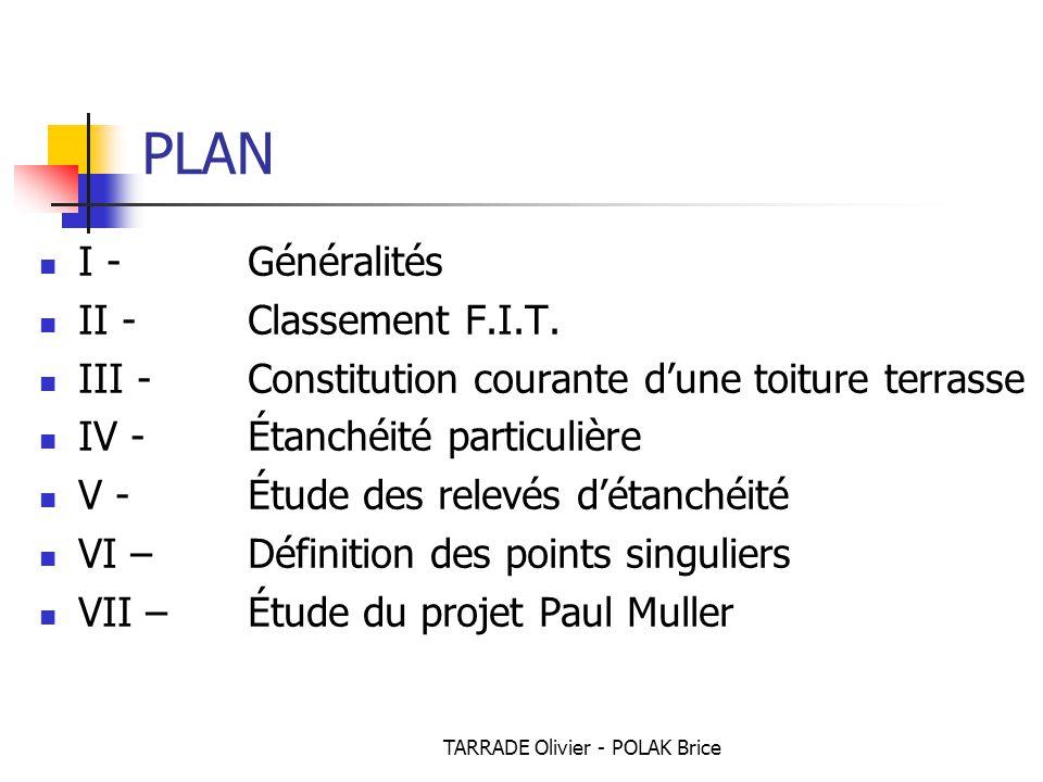 TARRADE Olivier - POLAK Brice PLAN I - Généralités II - Classement F.I.T. III - Constitution courante d'une toiture terrasse IV - Étanchéité particuli