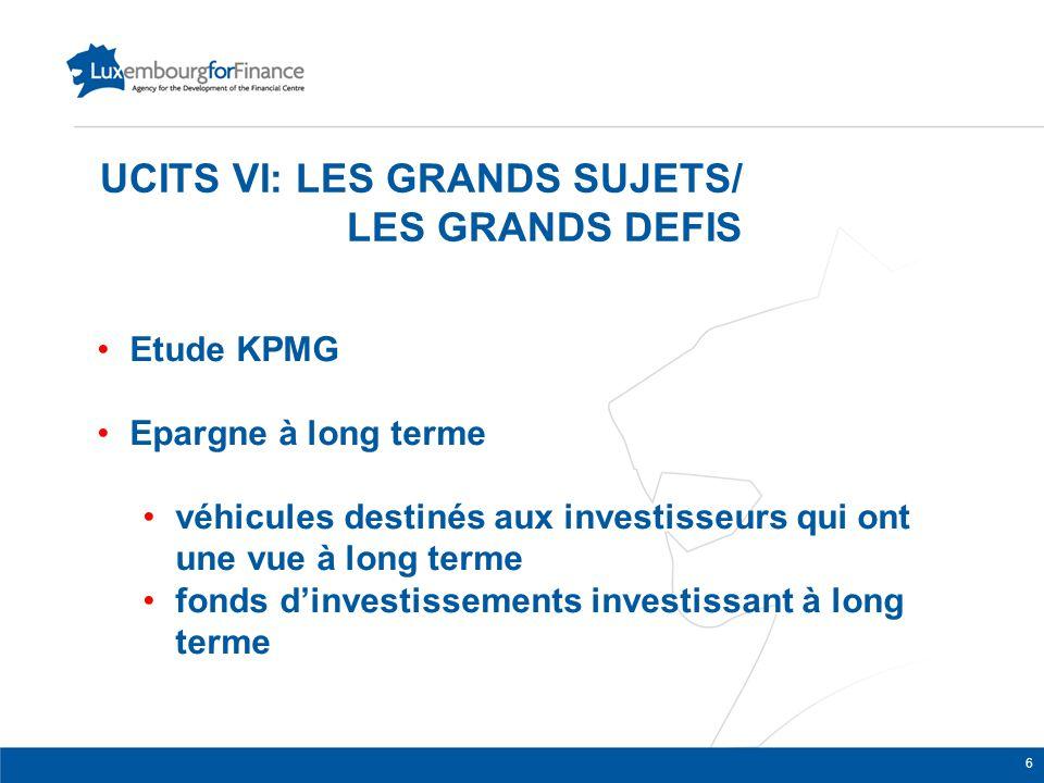 UCITS VI: LES GRANDS SUJETS/ LES GRANDS DEFIS Etude KPMG Epargne à long terme véhicules destinés aux investisseurs qui ont une vue à long terme fonds d'investissements investissant à long terme 6