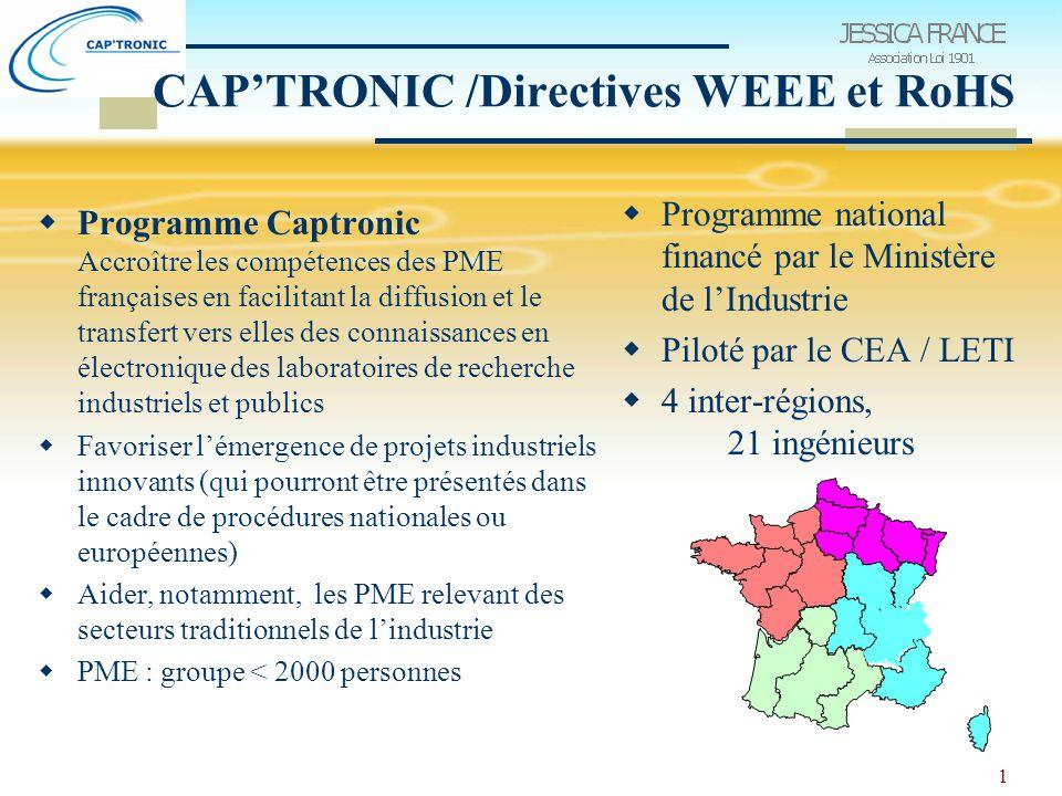 1 CAP'TRONIC /Directives WEEE et RoHS  Programme Captronic Accroître les compétences des PME françaises en facilitant la diffusion et le transfert vers elles des connaissances en électronique des laboratoires de recherche industriels et publics  Favoriser l'émergence de projets industriels innovants (qui pourront être présentés dans le cadre de procédures nationales ou européennes)  Aider, notamment, les PME relevant des secteurs traditionnels de l'industrie  PME : groupe < 2000 personnes  Programme national financé par le Ministère de l'Industrie  Piloté par le CEA / LETI  4 inter-régions, 21 ingénieurs