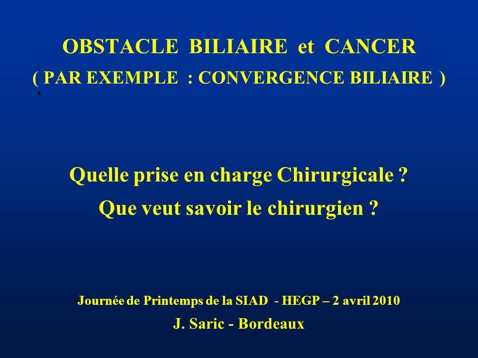 OBSTACLE BILIAIRE et CANCER ( PAR EXEMPLE : CONVERGENCE BILIAIRE ) Quelle prise en charge Chirurgicale ? Que veut savoir le chirurgien ? Journée de Pr