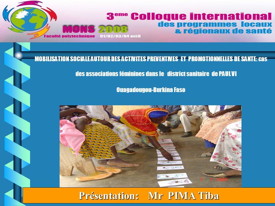 1 MOBILISATION SOCIALE AUTOUR DES ACTIVITES PREVENTIVES ET PROMOTIONNELLES DE SANTE: cas des associations féminines dans le district sanitaire de PAUL VI Ouagadougou-Burkina Faso Présentation: Mr PIMA Tiba