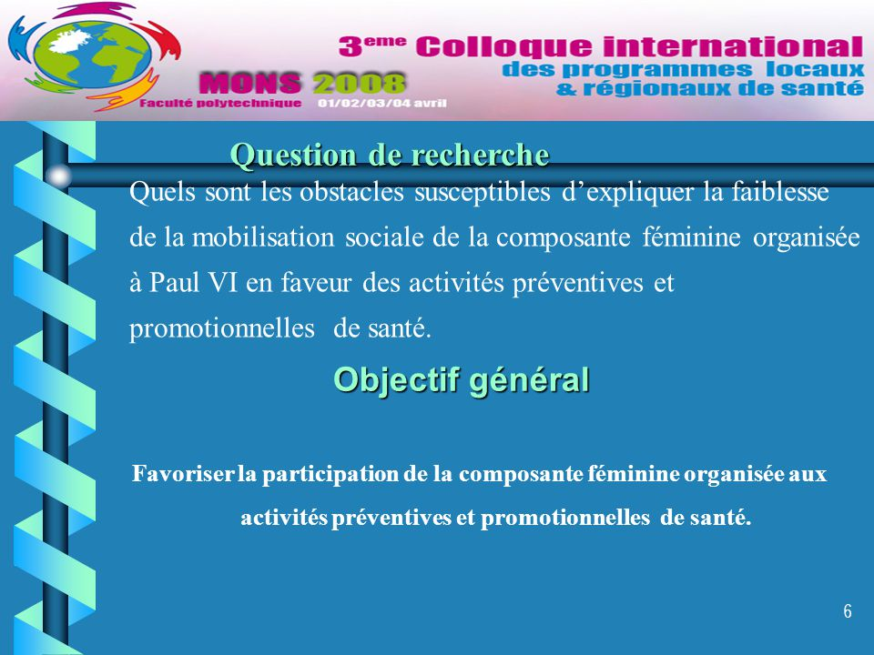 6 Objectif général Favoriser la participation de la composante féminine organisée aux activités préventives et promotionnelles de santé. Question de r