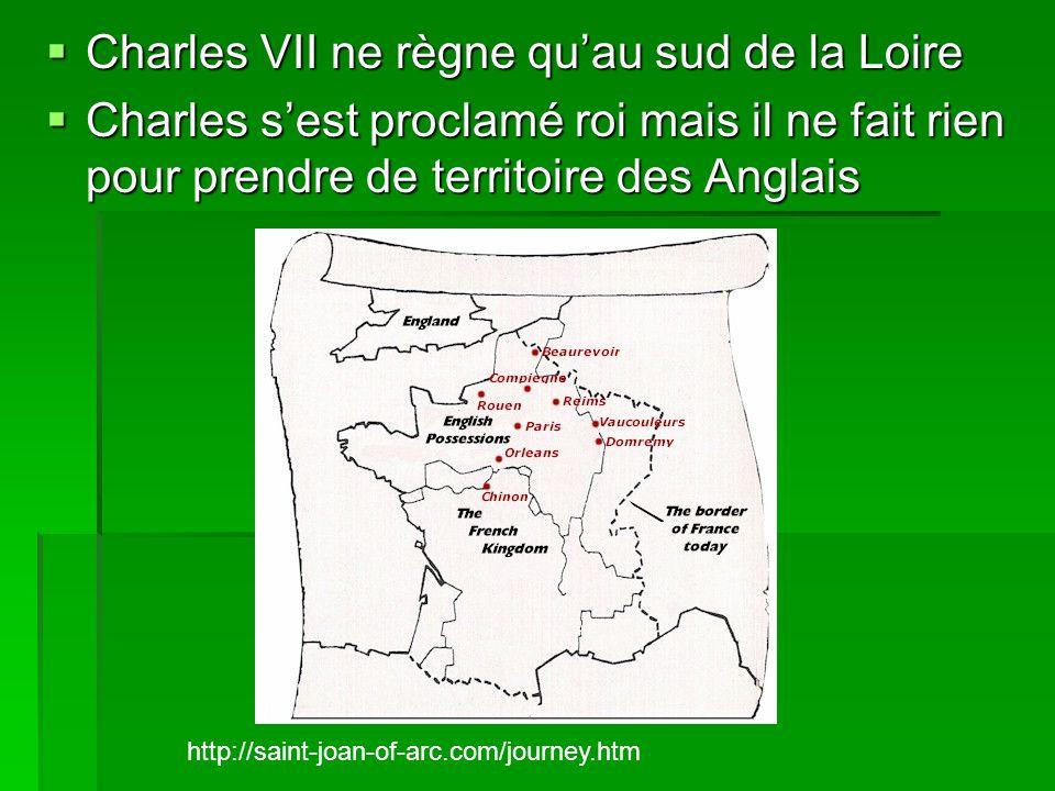  Charles VII ne règne qu'au sud de la Loire  Charles s'est proclamé roi mais il ne fait rien pour prendre de territoire des Anglais http://saint-joa