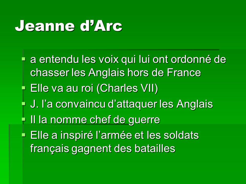 Jeanne d'Arc  a entendu les voix qui lui ont ordonné de chasser les Anglais hors de France  Elle va au roi (Charles VII)  J. l'a convaincu d'attaqu