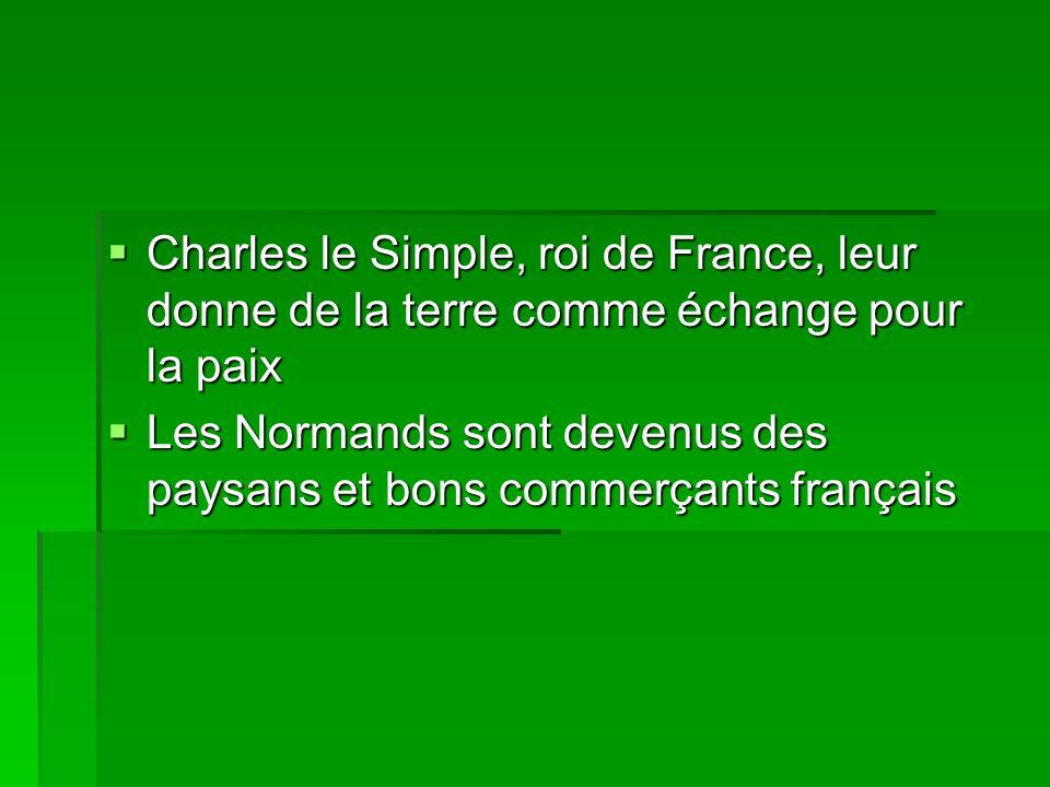  Charles le Simple, roi de France, leur donne de la terre comme échange pour la paix  Les Normands sont devenus des paysans et bons commerçants fran