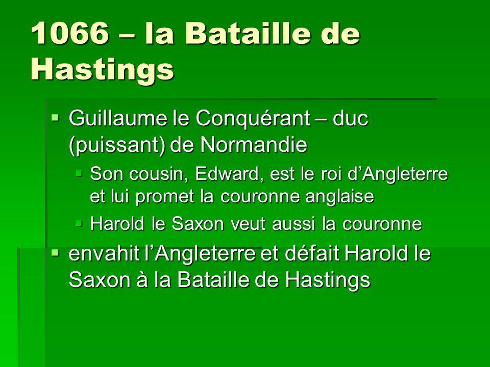 1066 – la Bataille de Hastings  Guillaume le Conquérant – duc (puissant) de Normandie  Son cousin, Edward, est le roi d'Angleterre et lui promet la