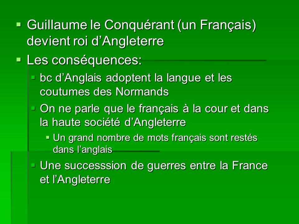  Guillaume le Conquérant (un Français) devient roi d'Angleterre  Les conséquences:  bc d'Anglais adoptent la langue et les coutumes des Normands 