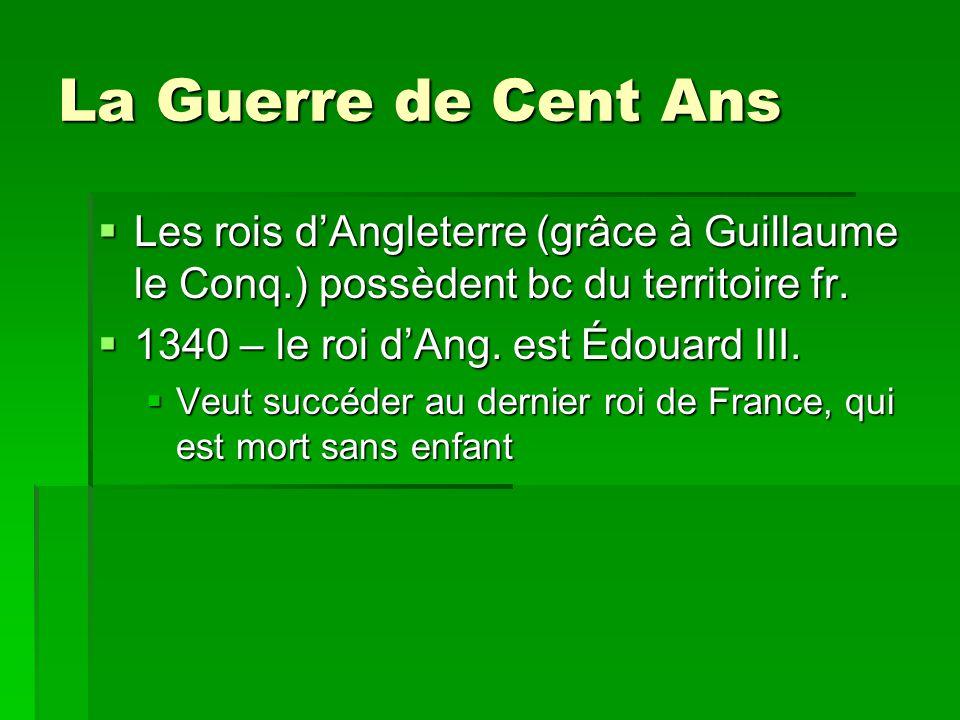 La Guerre de Cent Ans  Les rois d'Angleterre (grâce à Guillaume le Conq.) possèdent bc du territoire fr.  1340 – le roi d'Ang. est Édouard III.  Ve