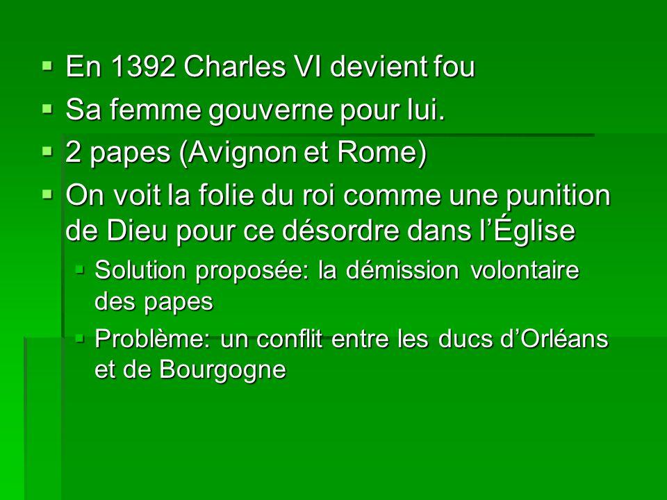  En 1392 Charles VI devient fou  Sa femme gouverne pour lui.  2 papes (Avignon et Rome)  On voit la folie du roi comme une punition de Dieu pour c