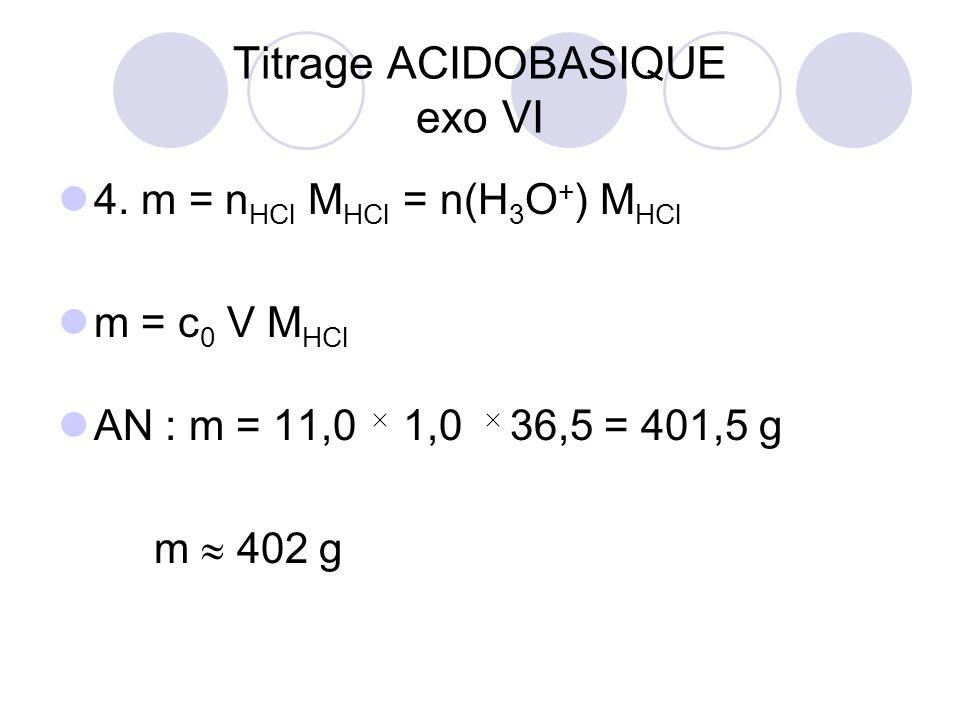 4. m = n HCl M HCl = n(H 3 O + ) M HCl m = c 0 V M HCl AN : m = 11,0 1,0 36,5 = 401,5 g m  402 g Titrage ACIDOBASIQUE exo VI