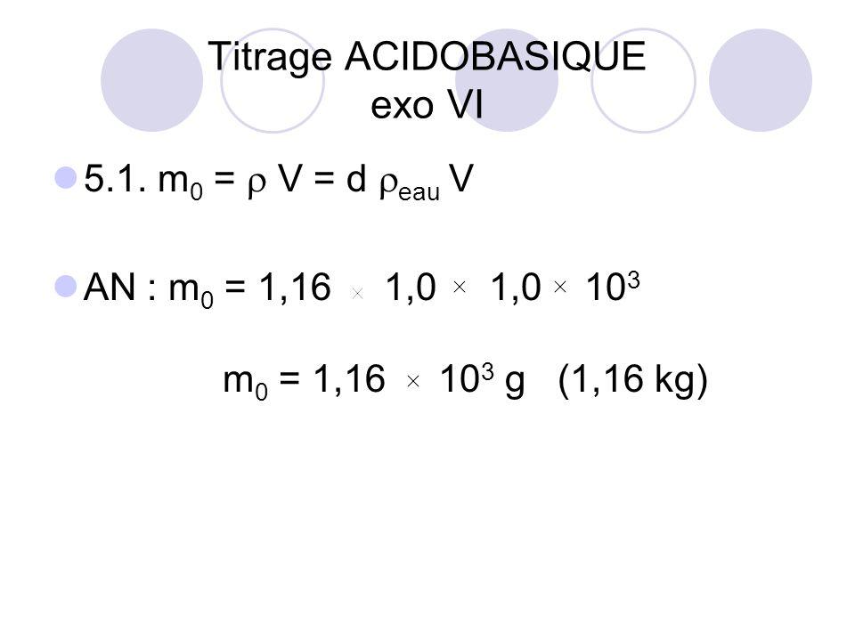 5.1. m 0 =  V = d  eau V AN : m 0 = 1,16 1,0 1,0 10 3 m 0 = 1,16 10 3 g (1,16 kg) Titrage ACIDOBASIQUE exo VI