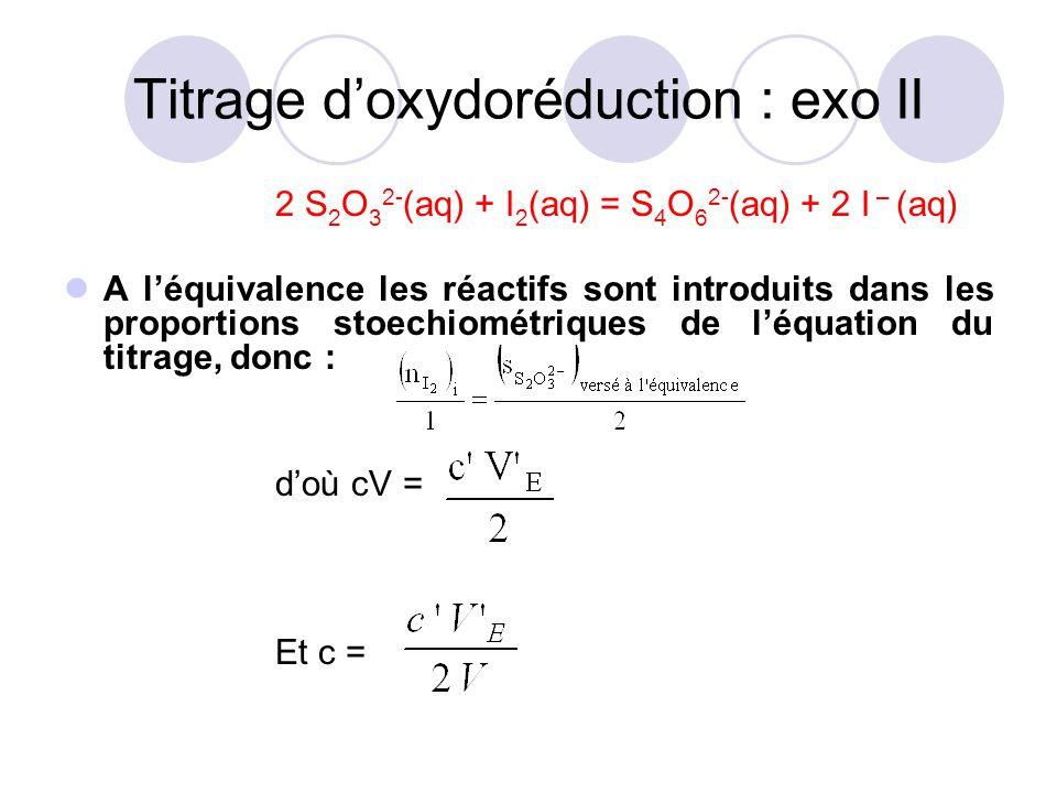 2 S 2 O 3 2- (aq) + I 2 (aq) = S 4 O 6 2- (aq) + 2 I – (aq) On peut aussi retrouver cette relation avec un tableau d'avancement et écrire : A l'équivalence les réactifs sont introduits dans les proportions stoechiométriques de l'équation du titrage, donc : = 0 et = 0 d'où x E = Titrage d'oxydoréduction : exo II