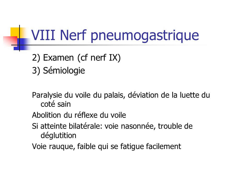 VIII Nerf pneumogastrique 2) Examen (cf nerf IX) 3) Sémiologie Paralysie du voile du palais, déviation de la luette du coté sain Abolition du réflexe
