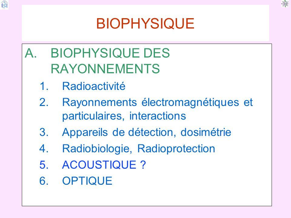 BIOPHYSIQUE A.BIOPHYSIQUE DES RAYONNEMENTS 1.Radioactivité 2.Rayonnements électromagnétiques et particulaires, interactions 3.Appareils de détection, dosimétrie 4.Radiobiologie, Radioprotection 5.ACOUSTIQUE .