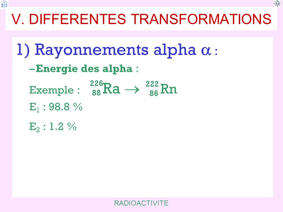RADIOACTIVITE V. DIFFERENTES TRANSFORMATIONS 1) Rayonnements alpha  : –Energie des alpha : Exemple : Ra  Rn E 1 : 98.8 % E 2 : 1.2 % 98.8 % Spectre