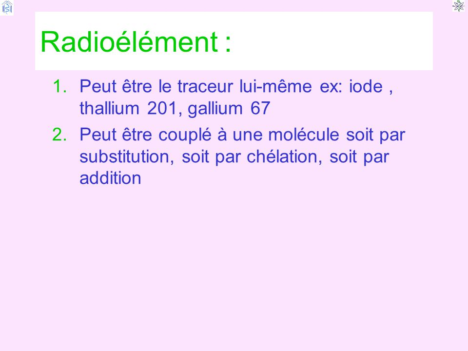 Radioélément : 1.Peut être le traceur lui-même ex: iode, thallium 201, gallium 67 2.Peut être couplé à une molécule soit par substitution, soit par chélation, soit par addition