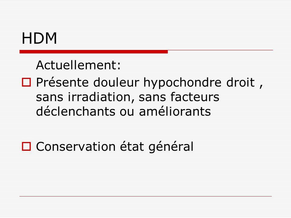 HDM Actuellement:  Présente douleur hypochondre droit, sans irradiation, sans facteurs déclenchants ou améliorants  Conservation état général