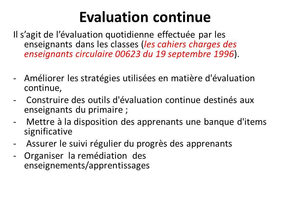 Evaluation continue Il s'agit de l'évaluation quotidienne effectuée par les enseignants dans les classes (les cahiers charges des enseignants circulai