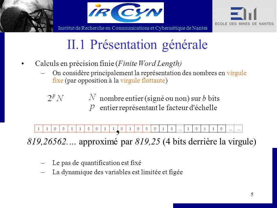Institut de Recherche en Communications et Cybernétique de Nantes 6 II.1 Présentation générale La dégradation FWL a deux origines 1.Quantification des coefficients mis en jeu 2.Bruits de quantification qui apparaissent dans les calculs (dus aux arrondis)