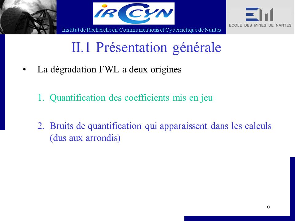 Institut de Recherche en Communications et Cybernétique de Nantes 6 II.1 Présentation générale La dégradation FWL a deux origines 1.Quantification des