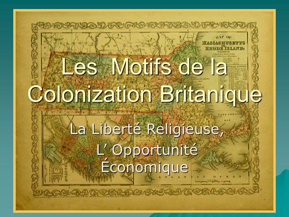 Les Motifs de la Colonization Britanique La Liberté Religieuse, La Liberté Religieuse, L' Opportunité Économique L' Opportunité Économique