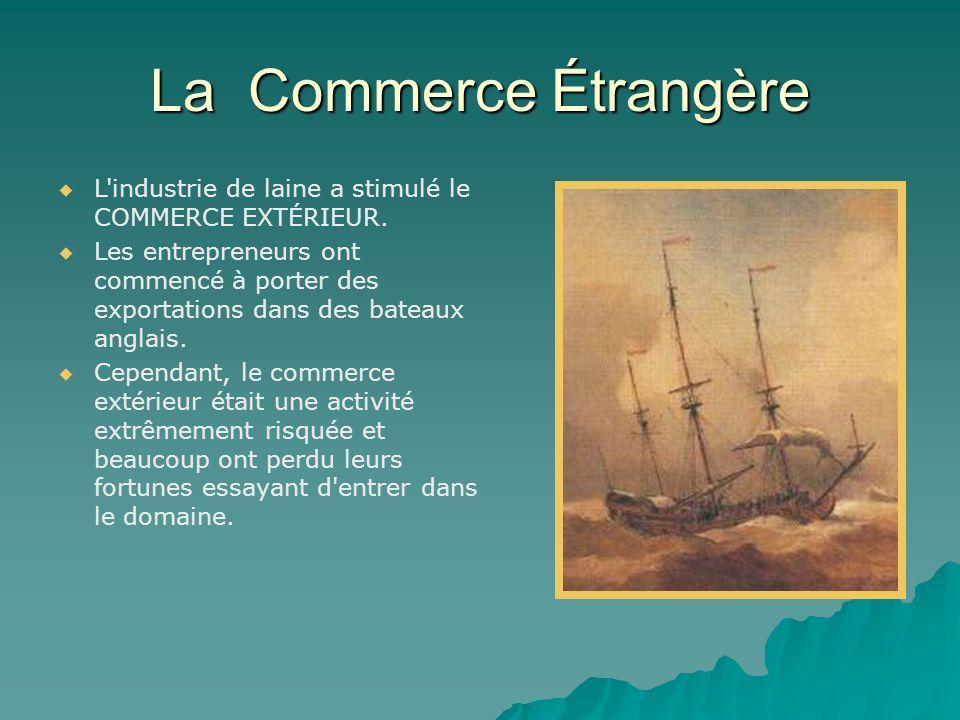 La Commerce Étrangère   L'industrie de laine a stimulé le COMMERCE EXTÉRIEUR.   Les entrepreneurs ont commencé à porter des exportations dans des