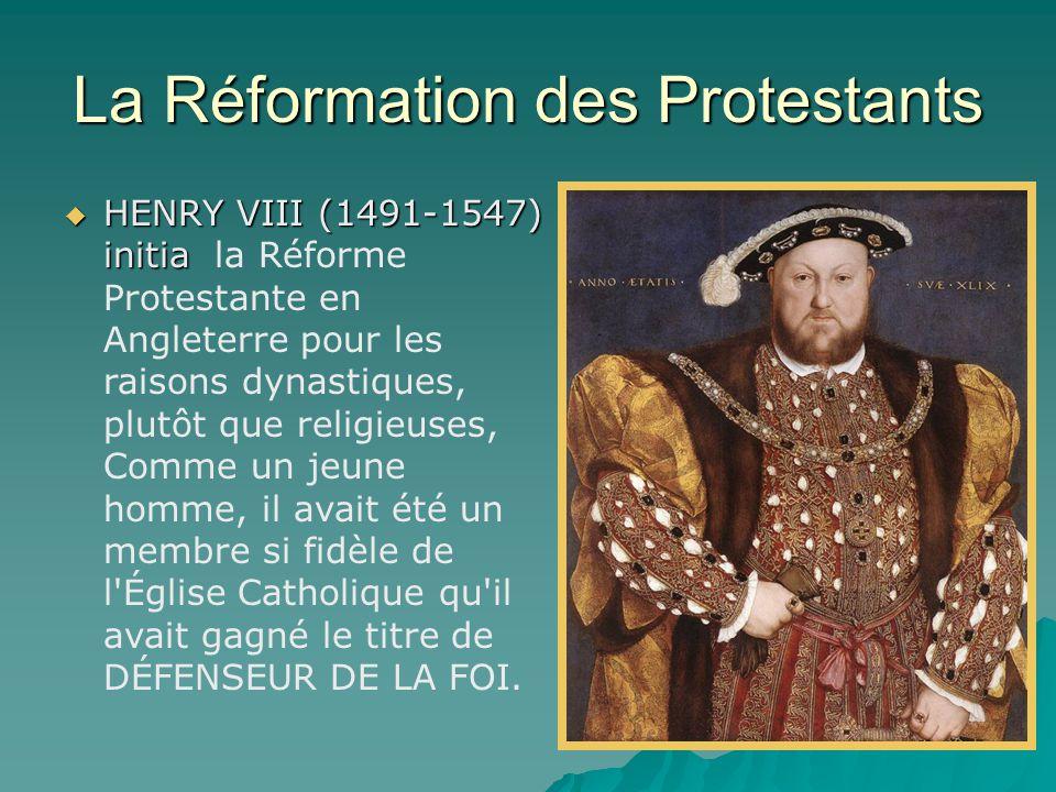 La Réformation des Protestants  HENRY VIII (1491-1547) initia  HENRY VIII (1491-1547) initia la Réforme Protestante en Angleterre pour les raisons dynastiques, plutôt que religieuses, Comme un jeune homme, il avait été un membre si fidèle de l Église Catholique qu il avait gagné le titre de DÉFENSEUR DE LA FOI.