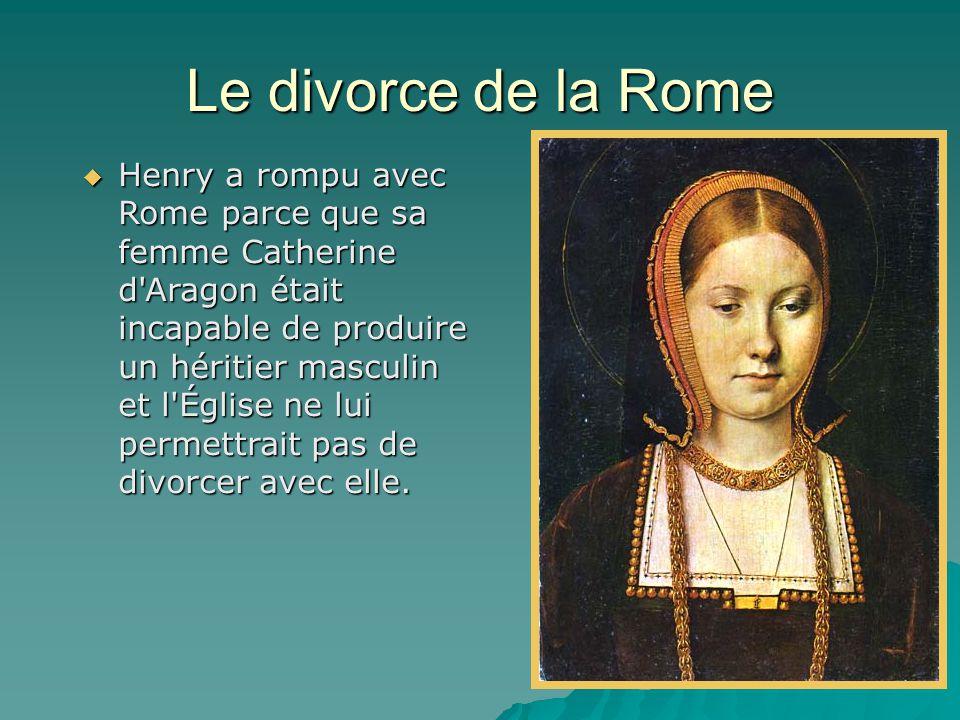 Le divorce de la Rome  Henry a rompu avec Rome parce que sa femme Catherine d'Aragon était incapable de produire un héritier masculin et l'Église ne