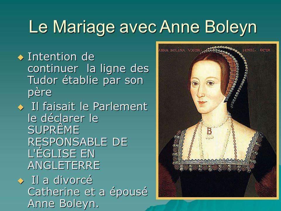 Le Mariage avec Anne Boleyn Le Mariage avec Anne Boleyn  Intention de continuer la ligne des Tudor établie par son père  Il faisait le Parlement le déclarer le SUPRÊME RESPONSABLE DE L ÉGLISE EN ANGLETERRE  Il a divorcé Catherine et a épousé Anne Boleyn.