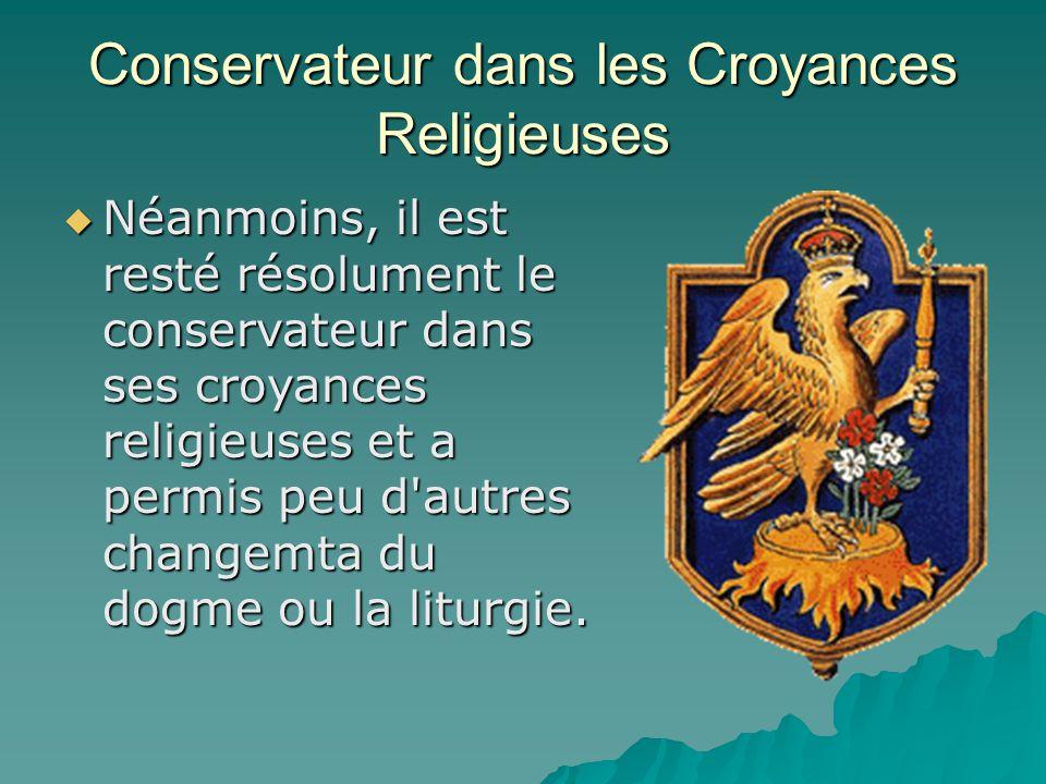 Conservateur dans les Croyances Religieuses  Néanmoins, il est resté résolument le conservateur dans ses croyances religieuses et a permis peu d autres changemta du dogme ou la liturgie.