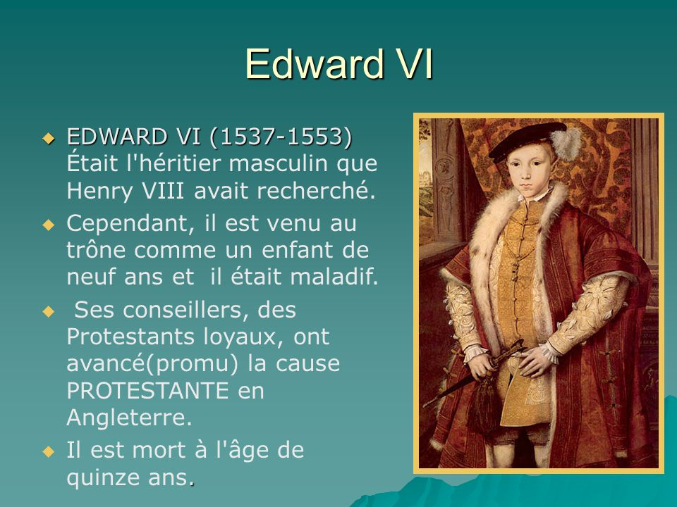Edward VI  EDWARD VI (1537-1553)  EDWARD VI (1537-1553) Était l'héritier masculin que Henry VIII avait recherché.   Cependant, il est venu au trôn