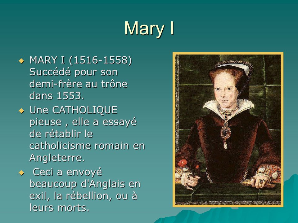 Mary I  MARY I (1516-1558) Succédé pour son demi-frère au trône dans 1553.  Une CATHOLIQUE pieuse, elle a essayé de rétablir le catholicisme romain