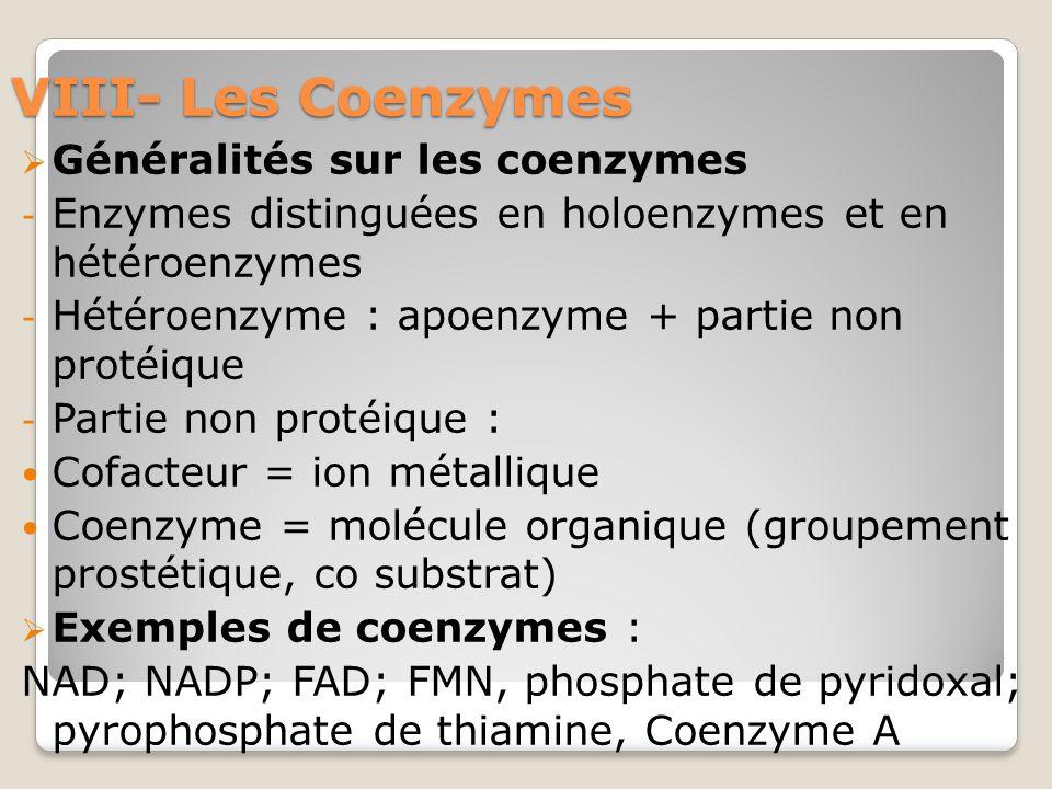 VIII- Les Coenzymes  Généralités sur les coenzymes - Enzymes distinguées en holoenzymes et en hétéroenzymes - Hétéroenzyme : apoenzyme + partie non protéique - Partie non protéique : Cofacteur = ion métallique Coenzyme = molécule organique (groupement prostétique, co substrat)  Exemples de coenzymes : NAD; NADP; FAD; FMN, phosphate de pyridoxal; pyrophosphate de thiamine, Coenzyme A