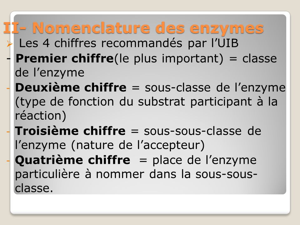 II- Nomenclature des enzymes  Les 4 chiffres recommandés par l'UIB - Premier chiffre(le plus important) = classe de l'enzyme - Deuxième chiffre = sous-classe de l'enzyme (type de fonction du substrat participant à la réaction) - Troisième chiffre = sous-sous-classe de l'enzyme (nature de l'accepteur) - Quatrième chiffre = place de l'enzyme particulière à nommer dans la sous-sous- classe.