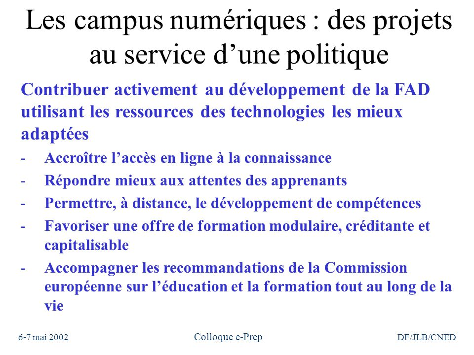 6-7 mai 2002 Colloque e-Prep DF/JLB/CNED Les campus numériques : des projets au service d'une politique Contribuer activement au développement de la FAD utilisant les ressources des technologies les mieux adaptées -Accroître l'accès en ligne à la connaissance -Répondre mieux aux attentes des apprenants -Permettre, à distance, le développement de compétences -Favoriser une offre de formation modulaire, créditante et capitalisable -Accompagner les recommandations de la Commission européenne sur l'éducation et la formation tout au long de la vie