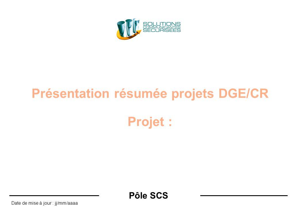 Pôle SCS Date de mise à jour : jj/mm/aaaa Présentation résumée projets DGE/CR Projet :